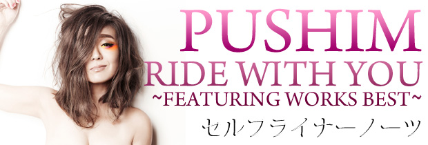 PUSHIM 「RIDE WITH YOU ~FIATURING WORKS BEST~」 セルフ・ライナー・ノーツ